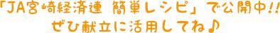 「JA宮崎経済連 簡単レシピ」で公開中!! ぜひ献立に活用してね♪